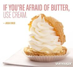 """If you're afraid of butter, use cream."" - wisdom from Julia Child Julia Child Quotes, Foodie Quotes, Cooking Quotes, Food Platters, Food Humor, Funny Food, Food For Thought, Street Food, Sweet Treats"