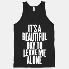 It's A Beautiful Day To Leave Me Alone - The sky is bright, the sun is shining, the birds are singing and the flowers are blooming. So why don't you go bother someone else and leave me alone? Someecards, Funny Tees, Top Funny, Cute Shirts, Crazy Shirts, Hoodies, Sweatshirts, Beautiful Day, Cool Outfits