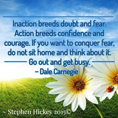 Inaction breeds doubt and fear. Action breeds confidence and courage. If you want to conquer fear, do not sit home and think about it. Go out and get busy.  Dale Carnegie  ~ Stephen Hickey 2015©