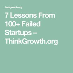 7 Lessons From 100+ Failed Startups – ThinkGrowth.org