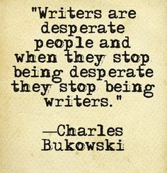 """Writers are desperate people and when they stop being desperate they stop being writers."" - Charles Bukowski #quotes #writing *"