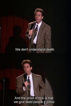 Seinfeld and death.....years from now, his humor on that series will still be considered....ahead of his time, and right on funny, especially the four main characters, their lot in life, and about ..nothing much...