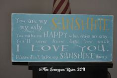 You are my sunshine, my only sunshine, you make me happy when skies are gray. you'll never know dear how much I llove you.. please dont take my sunshine away!.