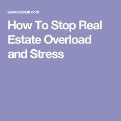 How To Stop Real Estate Overload and Stress