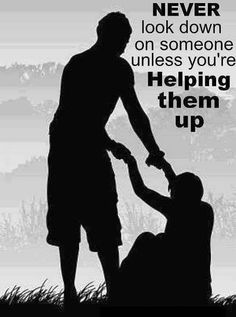 Never look down on someone, unless you are helping them up!! #wisewords #life