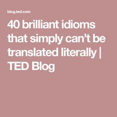 40 brilliant idioms that simply can't be translated literally | TED Blog