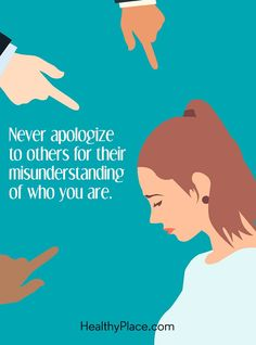 Quote on mental health stigma: Never apologize to others for their misunderstanding of who you are. www.HealthyPlace.com