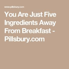 You Are Just Five Ingredients Away From Breakfast - Pillsbury.com