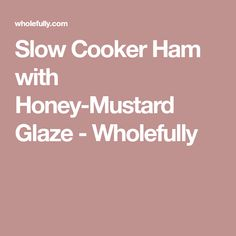 Slow Cooker Ham with Honey-Mustard Glaze - Wholefully