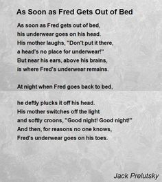 As Soon As Fred Gets Out Of Bed poem by Jack Prelutsky. As soon as Fred gets out of bedhis underwear goes on his head.His mother laughs quotDont put it there. Poems For Boys, Poetry For Kids, Kids Poems, Drama Activities, Poetry Activities, Kids Nursery Rhymes, Rhymes For Kids, Jack Prelutsky Poems, Shel Silverstein Poems