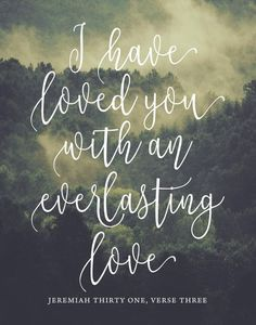 """I have loved you with an everlasting love."" (Jeremiah 31:3)"