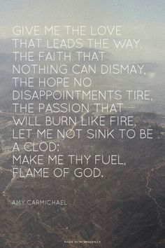 Make me Thy fuel, Flame of God. - Amy Carmichael One of my favorite poems. Great Quotes, Quotes To Live By, Me Quotes, Inspirational Quotes, Faith Quotes, Cool Words, Wise Words, Missionary Quotes, Bible Verses Quotes