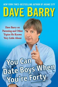You Can Date Boys When You're Forty: Dave Barry on Parenting and Other Topics He Knows Very Little About, by Dave Barry -- MARCH