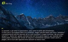 """Le persone, e gli amici in particolare, sono come le stelle del firmamento.  A volte non ci accorgiamo della loro presenza, magari perché siamo nell'altro """"emisfero"""" o semplicemente perché nascoste da un cielo nuvoloso o troppo luminoso.  Ma loro sono sempre lì… Siamo noi, spesso, ad essere da tutt'altra parte oppure, pur essendo nello stesso posto, lasciamo che nuvole di rancore e risentimenti coprano i nostri occhi o, peggio, che la luce dell'egocentrismo offuschi la nostra vista.  OF"""