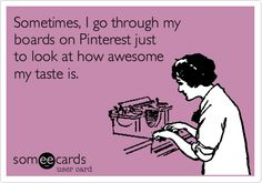Sometimes, I go through my boards on Pinterest just to look at how awesome my taste is.