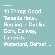 10 Things Good Tenants Hate.. Renting in Dublin, Cork, Galway, Limerick, Waterford, Belfast and all major towns in Ireland. Irish Property for Sale, Find Room Mates in House and Flat Shares, Dublin Offices to Let.