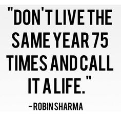 """Don't live the same year 75 times and call it a life"" - Robin Sharma #WWWQuotesToLiveBy"