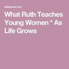 What Ruth Teaches Young Women * As Life Grows