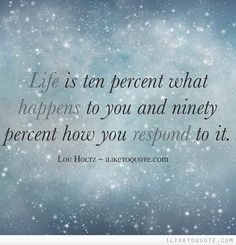 Life is ten percent what happens to you and ninety percent how you respond to it. Learning to respond not react. Faith Quotes, True Quotes, Great Quotes, Quotes To Live By, Inspirational Quotes, Lou Holtz, Positive Vibes Quotes, My Children Quotes, Insightful Quotes