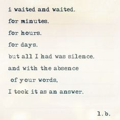 i waited and waited.  for minutes.  for hours.  for days.  but all I had was silence.  and with the absence of your words,  I took it as an answer.