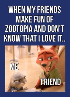 """""""OMG so then she said we should go see zootopia and I was like OMG that movie is for babies"""" Me: haha.. Right.."""