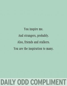 You inspire me. And strangers, probably. Also, friends and stalkers. You are the inspiration to many.  -daily odd complement