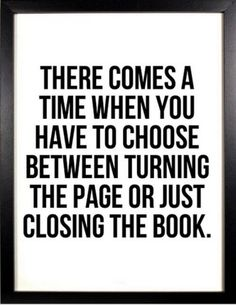 There comes the time when you have to choose between turning the page or closing the book.