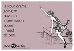 Is your drama going to have an intermission soon? | Hahahahhaahahhahahaha | ecards