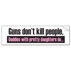 Daddy's Girl: Guns Dont Kill People Bumper Sticker from http://www.zazzle.com/new+daddy+gifts