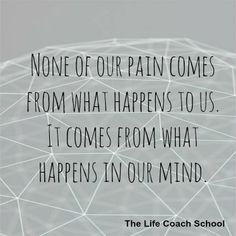 None of our pain comes from what happens to us. It comes from what happens in our mind. (Brooke Castillo) | TheLifeCoachSchool.com Happy Quotes, Positive Quotes, Motivational Quotes, Inspirational Quotes, The Life Coach School, What Happened To Us, Mindset Quotes, Some Quotes, Helping People