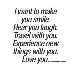 I want to make you smile. Hear you laugh. Travel with you. Experience new things with you. Love you. ❤️ It's all about those laughs that you share. About seeing new places and experiencing new things together. And to love each other. ❤️ #relationship #goals www.lovablequote.com