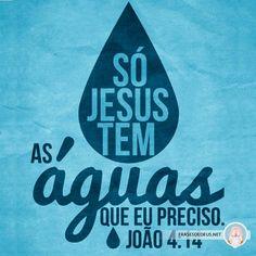 Só Jesus tem as águas que eu preciso. João 4.14