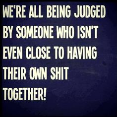 Amen. We're all being judged by someone who isn't even close to having their own shit together!