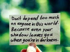 Dont depend too much on anyone in this world. Because even your own shadow leaves you in the darkness.