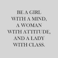 Be a GIRL with a mind a WOMAN with an attitude and a LADY with class.  #woman #lady #class #intergrity #headheldhigh #businesswoman #entrepreneur #mother #pioneer #example #faithfilled #strong #independent #familygoals #love #like #inspiration #motivation #quote #quotes