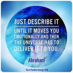 JUST DESCRIBE IT. Until it Moves You Emotionally and Then the Universe Has to Deliever it to You!! I Approve my Quote because, I Move to the Universe! I Approve my Quote because it MOVES ME... Quote by Gerard the Gman in NJ! /<¤><●><●>< /><¤><¤>