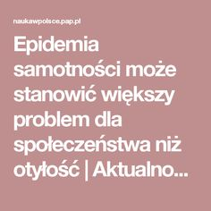 Epidemia samotności może stanowić większy problem dla społeczeństwa niż otyłość | Aktualności o polskiej nauce, badaniach, wydarzeniach, polskich uczelniach i instytutach badawczych