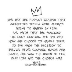One day she finally grasped that unexpected things were always going to happen in life. And with that she realized the only control she had was how she chose to handle them. So she made the decision to survive using courage, humor and grace. She was the Queen of her own life and the choice was hers. ~Lupytha Hermin