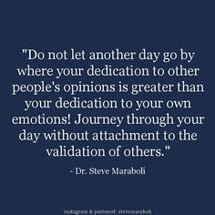 """""""Do not let another day go by where your dedication to other people's opinions is greater than your dedication to your own emotions! Journey through your day without attachment to the validation of others."""" - Dr. Steve Maraboli"""