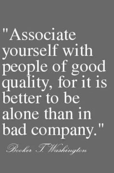 Associate yourself with people of good quality, for it is better to be alone than in bad company.