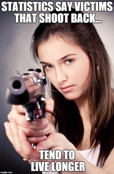 Victims that shoot back... | STATISTICS SAY VICTIMS THAT SHOOT BACK... TEND TO LIVE LONGER | image tagged in girl with gun,aim,shoot back,kill,hit | made w/ Imgflip meme maker