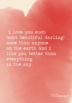"""""""I love you much (most beautiful darling) more than anyone on the earth and I like you better than everything in the sky.""""  - E.E. Cummings"""