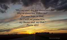 Why, my soul, are you downcast? Why so disturbed within me? Why am I discouraged? Why is my heart so sad? Psalm 43:5