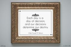 """""""Each day is a day of decision, and our decisions determine our destiny.""""  –Elder Russell M. Nelson"""