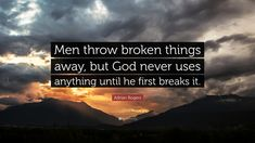 "Adrian Rogers Quote: ""Men throw broken things away, but God never uses anything until he first breaks it."""