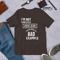 I'm Not Completely Useless Bad Example Sarcasm Unisex T-Shirt - Brown / L