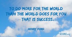 """""""To do more for the world than the world does for you--that is success. Henry Ford, Scores, Inspirational Quotes, Success, World, Business, Join, Google, Life Coach Quotes"""