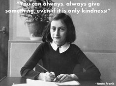 You can always, always give something even if it is only kindness. Anne Frank, German-born diarist and writer (1929 - 1945)
