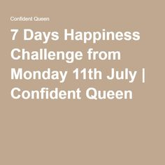 7 Days Happiness Challenge from Monday 11th July | Confident Queen