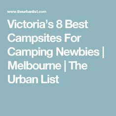 Victoria's 8 Best Campsites For Camping Newbies | Melbourne | The Urban List